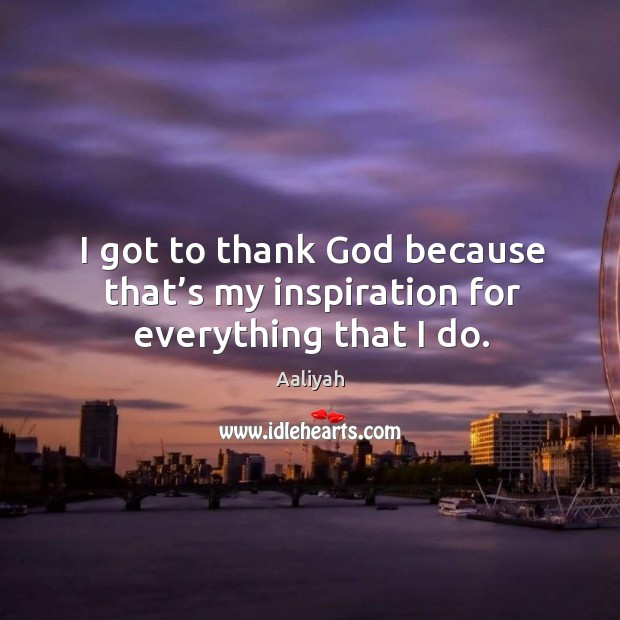 I got to thank God because that's my inspiration for everything that I do. Image