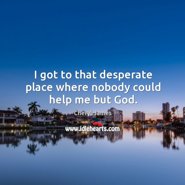 I got to that desperate place where nobody could help me but God. Image