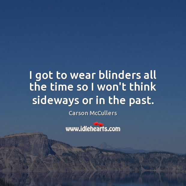 I got to wear blinders all the time so I won't think sideways or in the past. Image