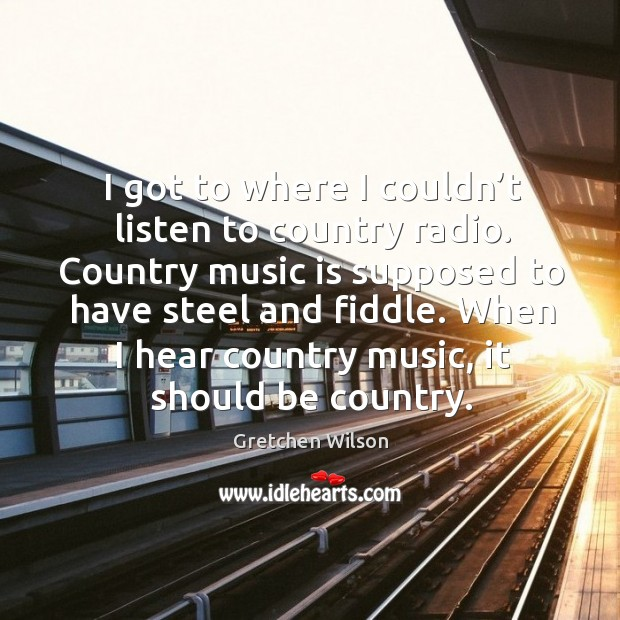 I got to where I couldn't listen to country radio. Country music is supposed to Gretchen Wilson Picture Quote
