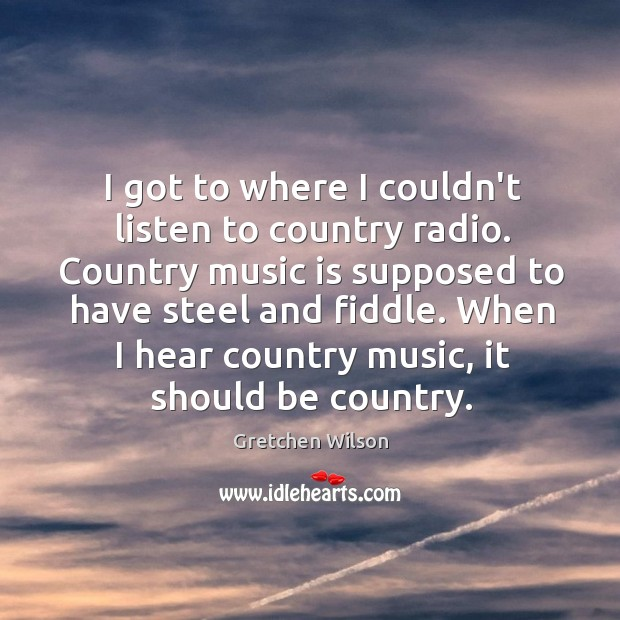 I got to where I couldn't listen to country radio. Country music Gretchen Wilson Picture Quote