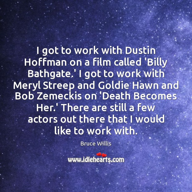 I got to work with Dustin Hoffman on a film called 'Billy Bruce Willis Picture Quote