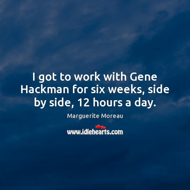 I got to work with Gene Hackman for six weeks, side by side, 12 hours a day. Image