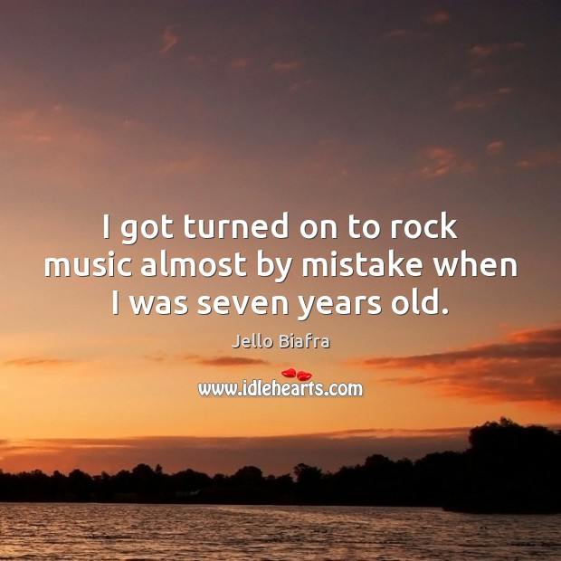 I got turned on to rock music almost by mistake when I was seven years old. Jello Biafra Picture Quote