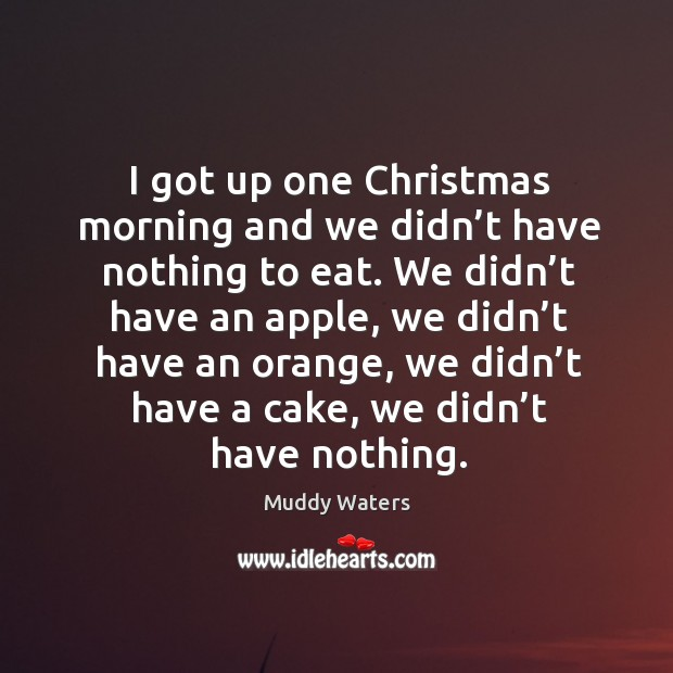 I got up one christmas morning and we didn't have nothing to eat. Muddy Waters Picture Quote