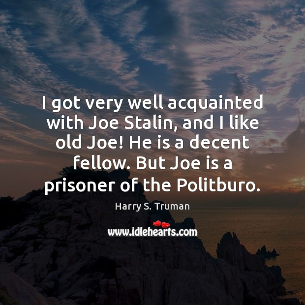 I got very well acquainted with Joe Stalin, and I like old Harry S. Truman Picture Quote