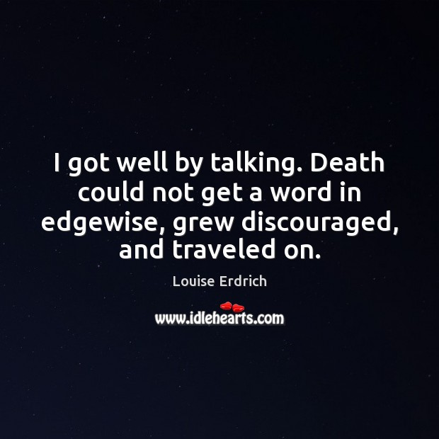 I got well by talking. Death could not get a word in Louise Erdrich Picture Quote