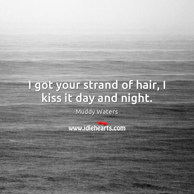 I got your strand of hair, I kiss it day and night. Muddy Waters Picture Quote
