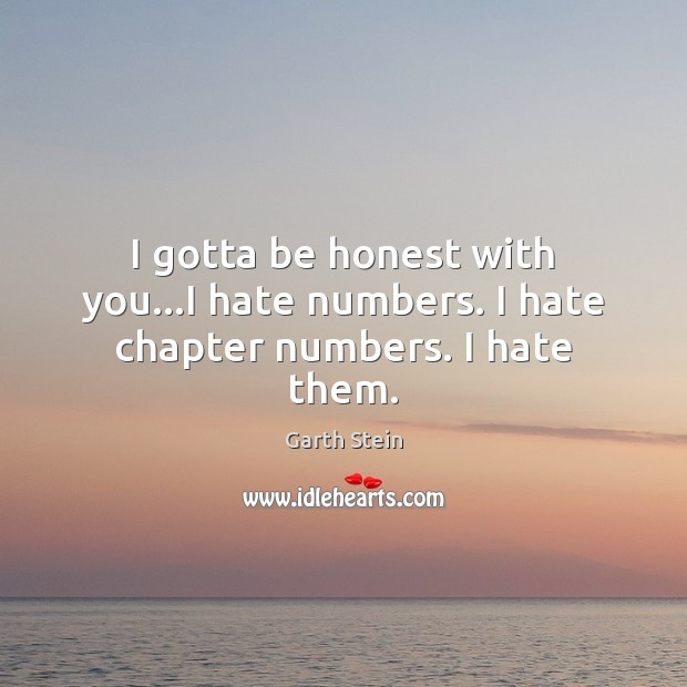 I gotta be honest with you…I hate numbers. I hate chapter numbers. I hate them. Garth Stein Picture Quote