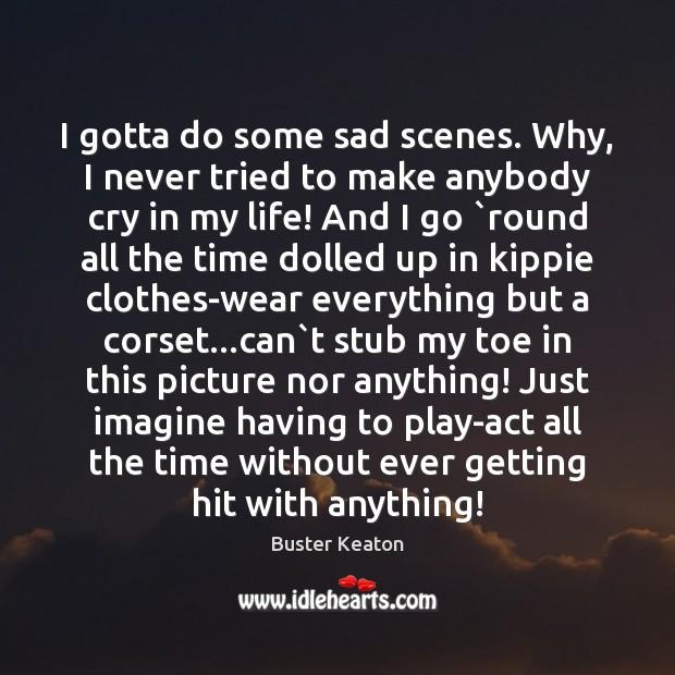 Image, I gotta do some sad scenes. Why, I never tried to make