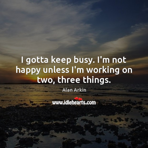 I gotta keep busy. I'm not happy unless I'm working on two, three things. Alan Arkin Picture Quote