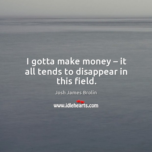 I gotta make money – it all tends to disappear in this field. Image