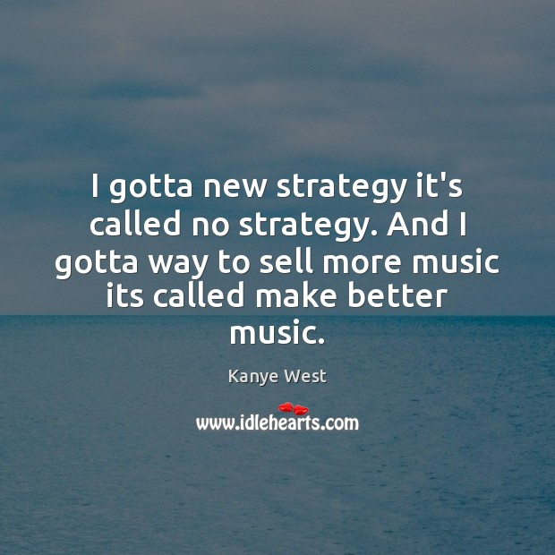 I gotta new strategy it's called no strategy. And I gotta way Kanye West Picture Quote
