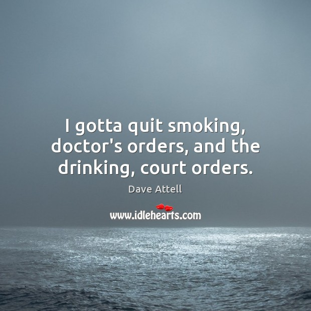 I gotta quit smoking, doctor's orders, and the drinking, court orders. Dave Attell Picture Quote
