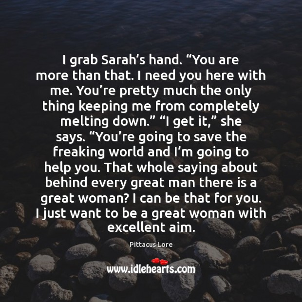 "I grab Sarah's hand. ""You are more than that. I need Pittacus Lore Picture Quote"