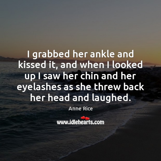 I grabbed her ankle and kissed it, and when I looked up Anne Rice Picture Quote