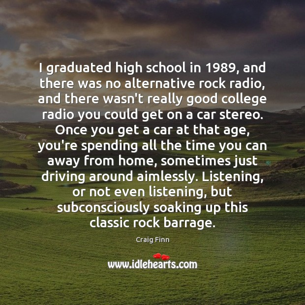 Image, I graduated high school in 1989, and there was no alternative rock radio,