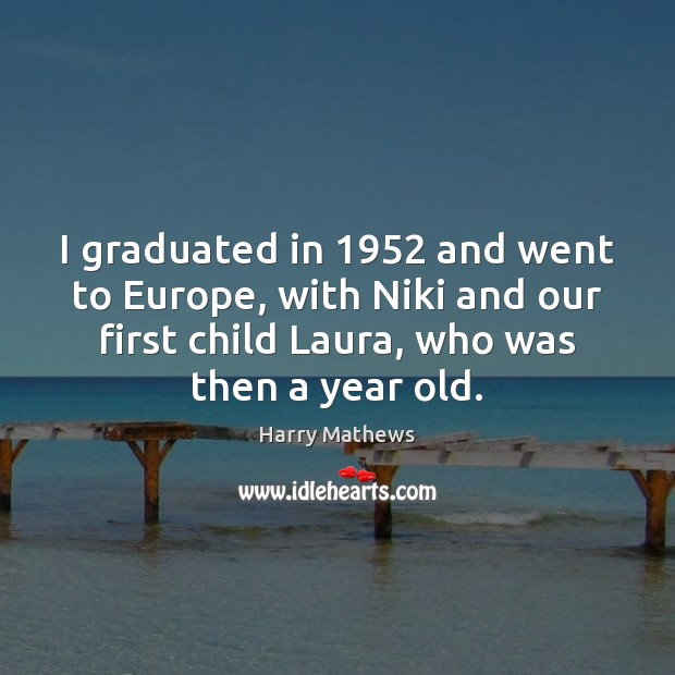 I graduated in 1952 and went to Europe, with Niki and our first Harry Mathews Picture Quote