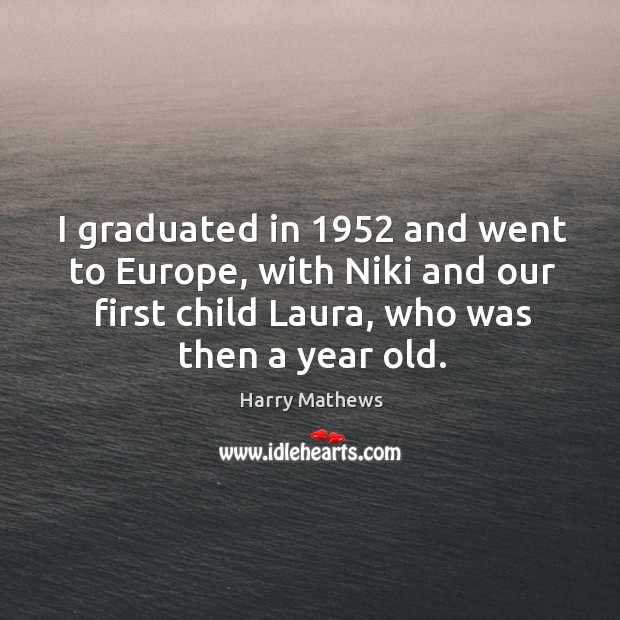 I graduated in 1952 and went to europe, with niki and our first child laura, who was then a year old. Harry Mathews Picture Quote