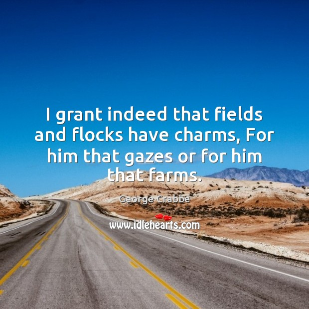 I grant indeed that fields and flocks have charms, For him that George Crabbe Picture Quote