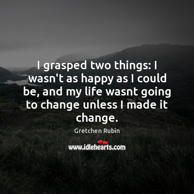I grasped two things: I wasn't as happy as I could be, Gretchen Rubin Picture Quote