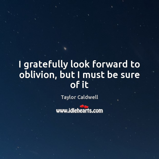 I gratefully look forward to oblivion, but I must be sure of it Taylor Caldwell Picture Quote