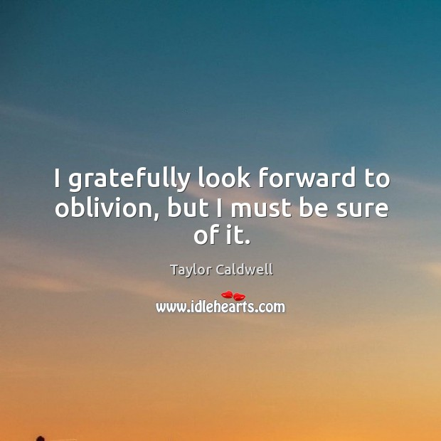 I gratefully look forward to oblivion, but I must be sure of it. Taylor Caldwell Picture Quote