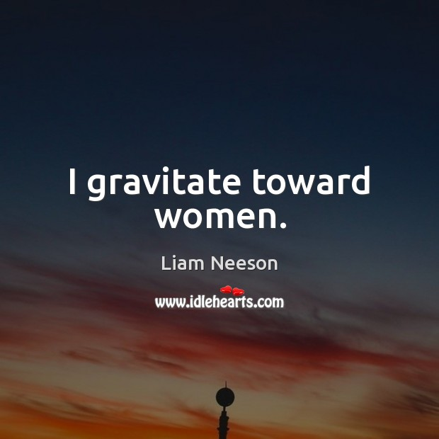 I gravitate toward women. Image