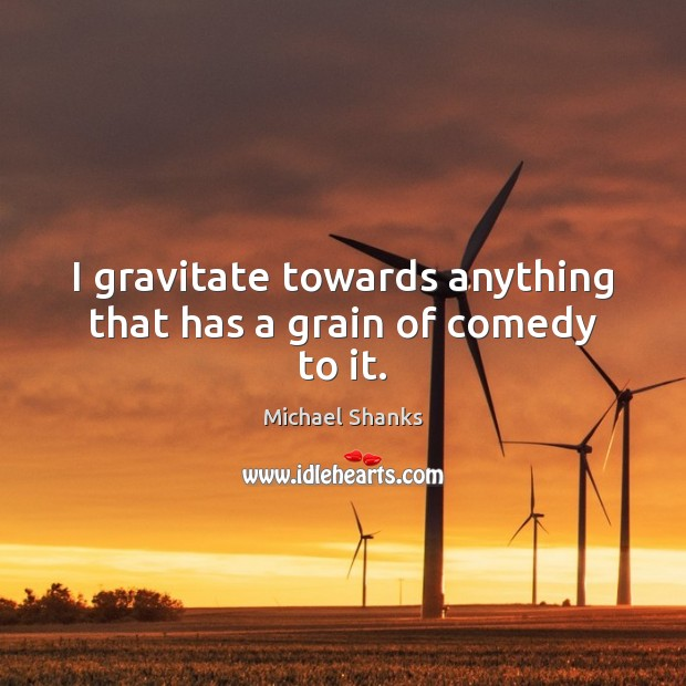 I gravitate towards anything that has a grain of comedy to it. Image