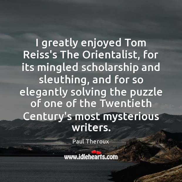 I greatly enjoyed Tom Reiss's The Orientalist, for its mingled scholarship and Paul Theroux Picture Quote
