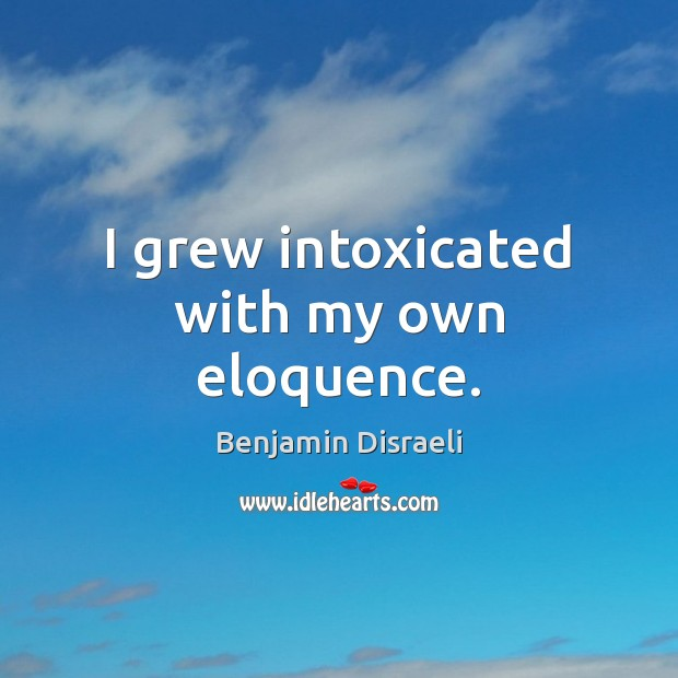 I grew intoxicated with my own eloquence. Benjamin Disraeli Picture Quote