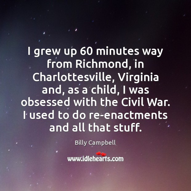 I grew up 60 minutes way from Richmond, in Charlottesville, Virginia and, as Billy Campbell Picture Quote