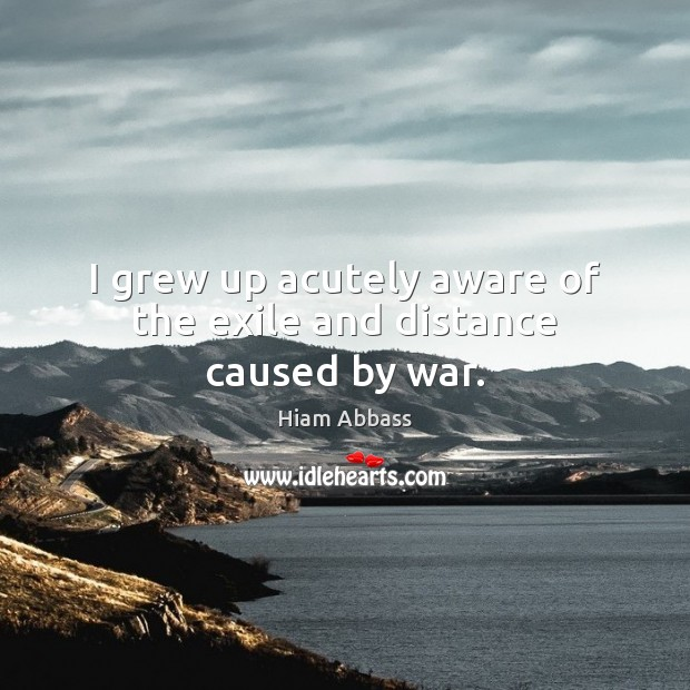 I grew up acutely aware of the exile and distance caused by war. Image