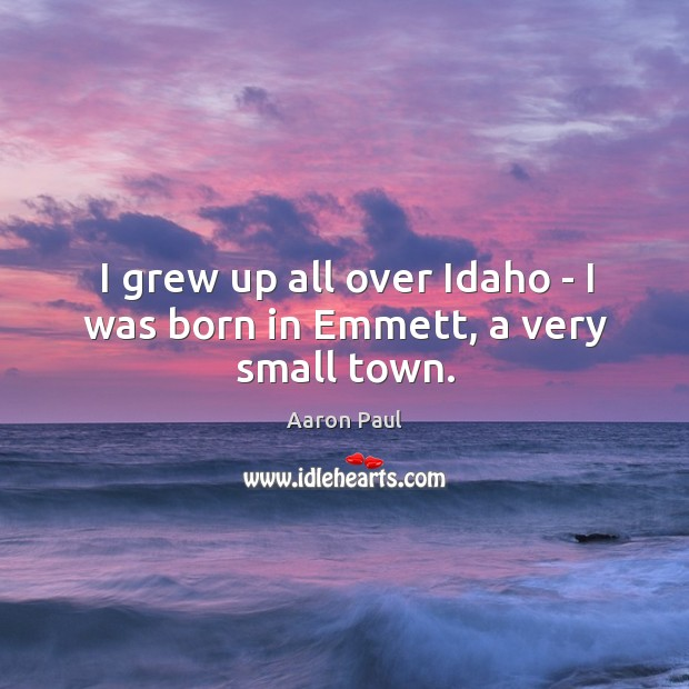 I grew up all over Idaho – I was born in Emmett, a very small town. Aaron Paul Picture Quote