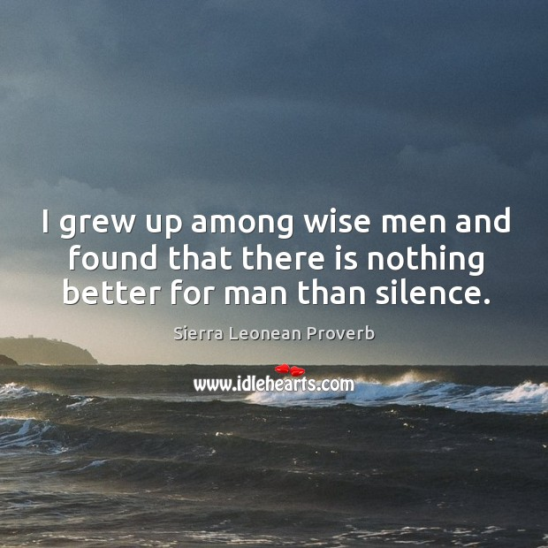 I grew up among wise men and found that there is nothing better for man than silence. Sierra Leonean Proverbs Image