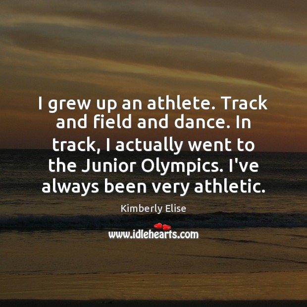 I grew up an athlete. Track and field and dance. In track, Kimberly Elise Picture Quote