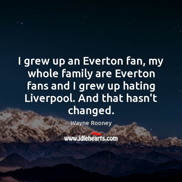 I grew up an Everton fan, my whole family are Everton fans Wayne Rooney Picture Quote