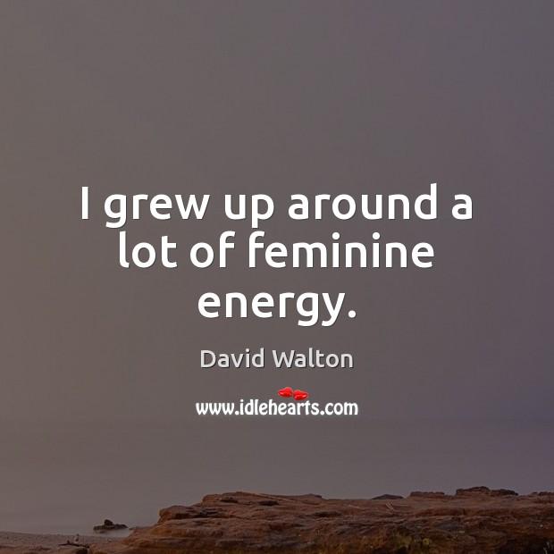 I grew up around a lot of feminine energy. Image