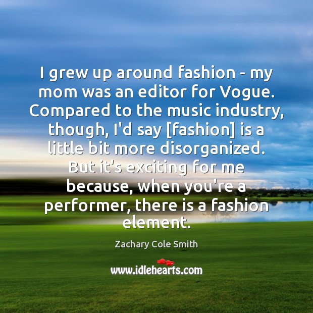 I grew up around fashion – my mom was an editor for Zachary Cole Smith Picture Quote