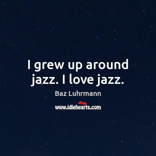 I grew up around jazz. I love jazz. Baz Luhrmann Picture Quote