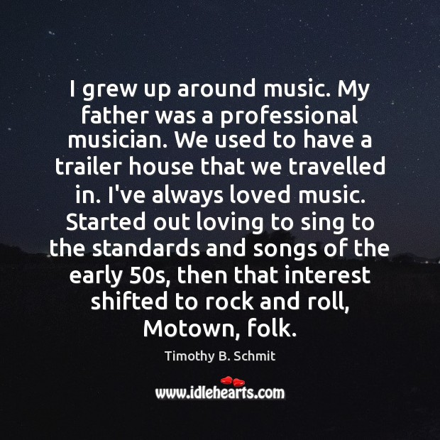 I grew up around music. My father was a professional musician. We Image