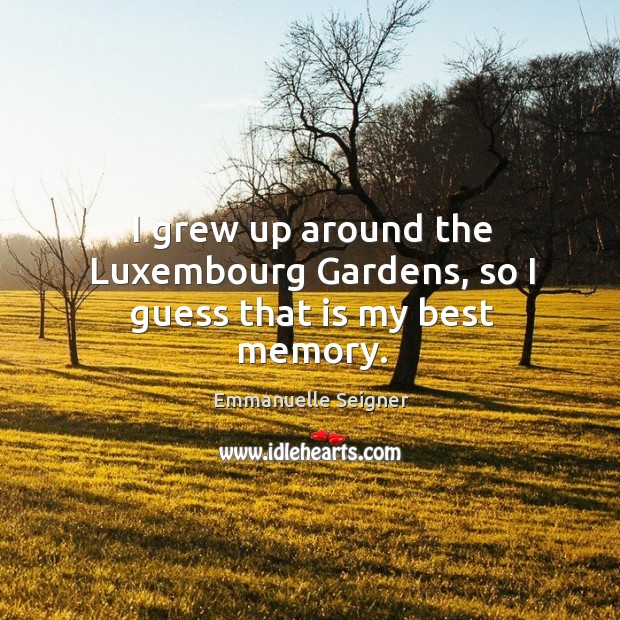I grew up around the Luxembourg Gardens, so I guess that is my best memory. Emmanuelle Seigner Picture Quote