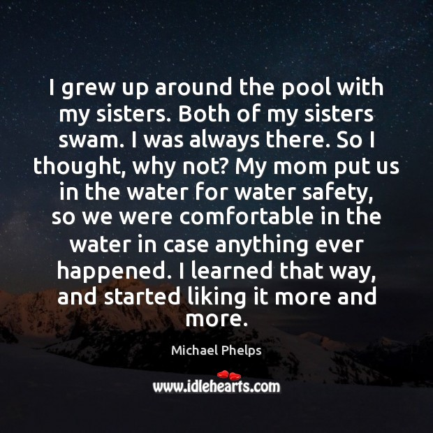I grew up around the pool with my sisters. Both of my Michael Phelps Picture Quote
