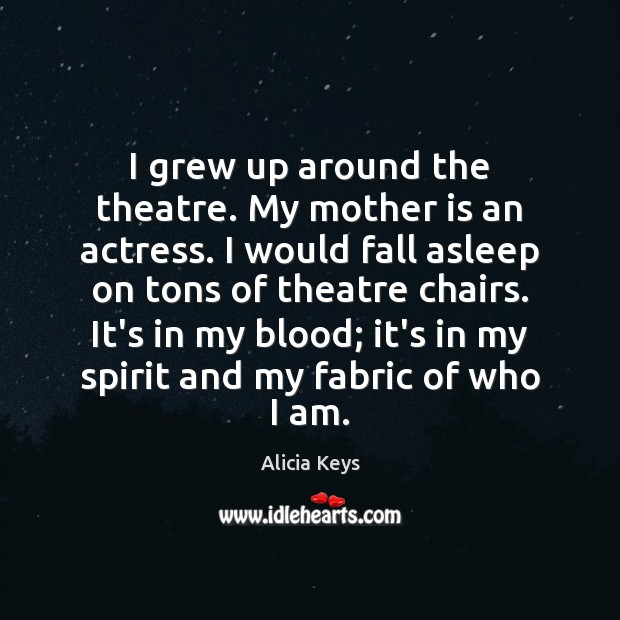 I grew up around the theatre. My mother is an actress. I Alicia Keys Picture Quote