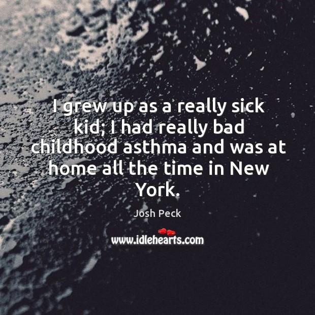 I grew up as a really sick kid; I had really bad Image
