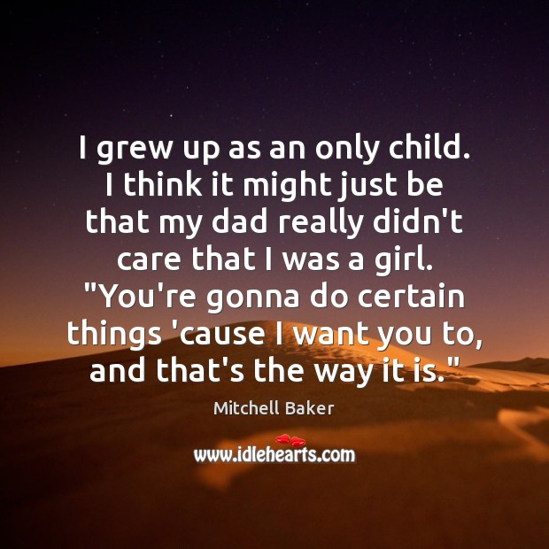 I grew up as an only child. I think it might just Mitchell Baker Picture Quote