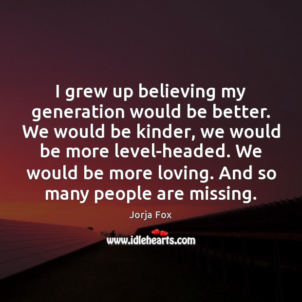 Image, I grew up believing my generation would be better. We would be