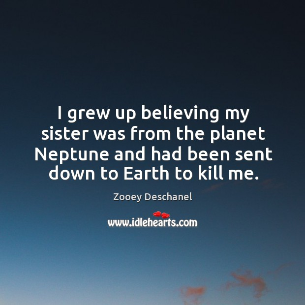 I grew up believing my sister was from the planet neptune and had been sent down to earth to kill me. Image