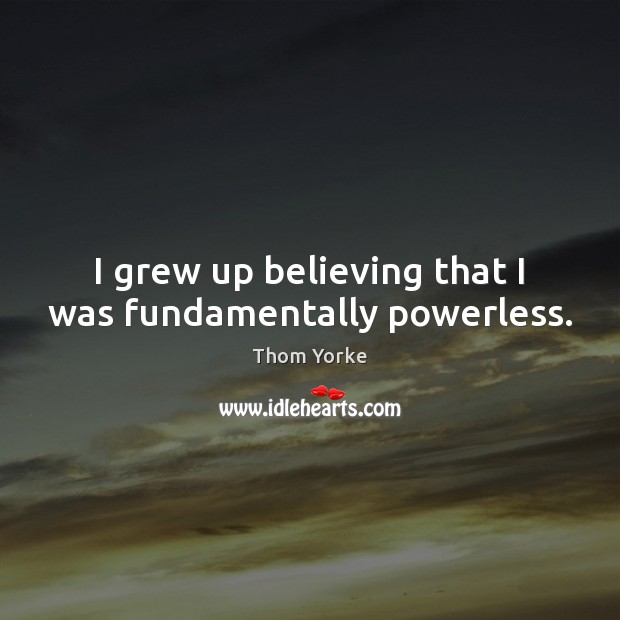 I grew up believing that I was fundamentally powerless. Thom Yorke Picture Quote