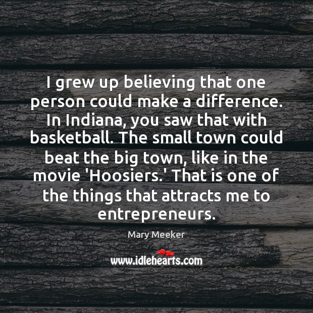 I grew up believing that one person could make a difference. In Image